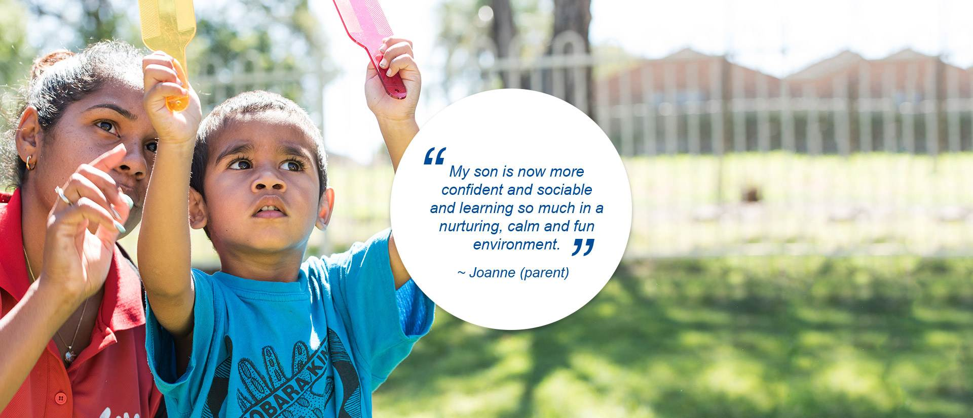 """My son is now more confident and social and leaning so much in a nurturing, calm and fun environment."" - Joanne (parent)"