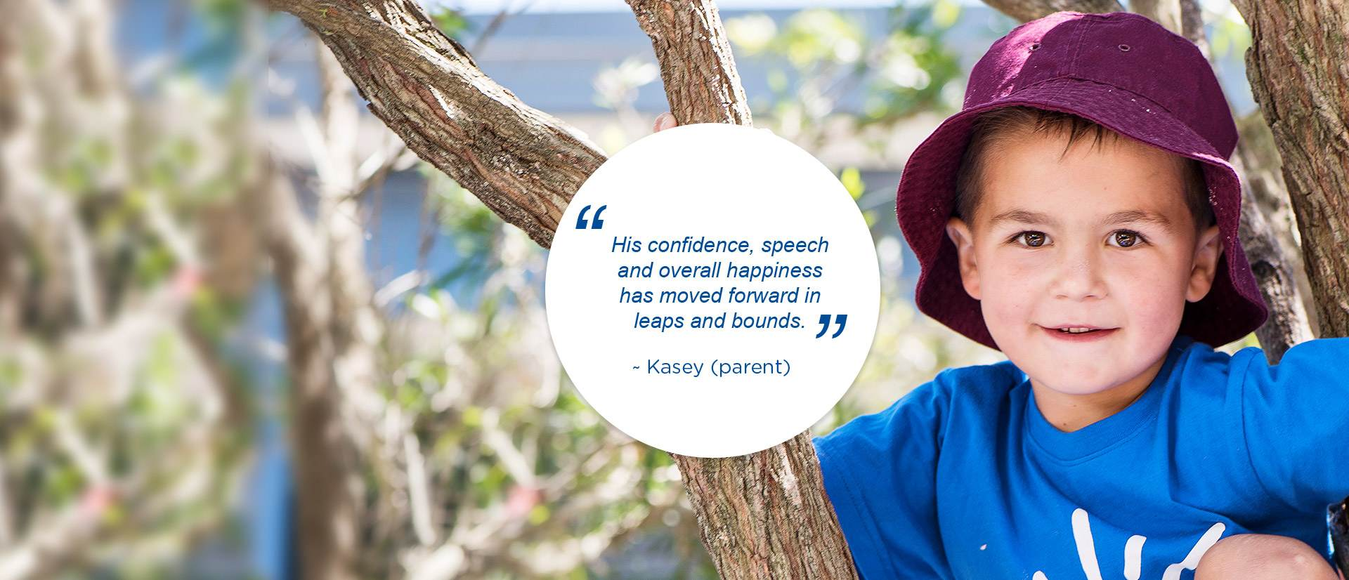 """His confidence, speech and overall happiness has moved forward in leaps and bounds."" - Kasey (parent)"